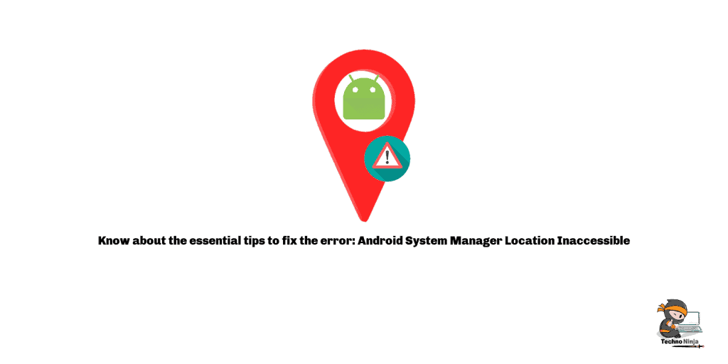 Know about the essential tips to fix the error: Android System Manager Location Inaccessible